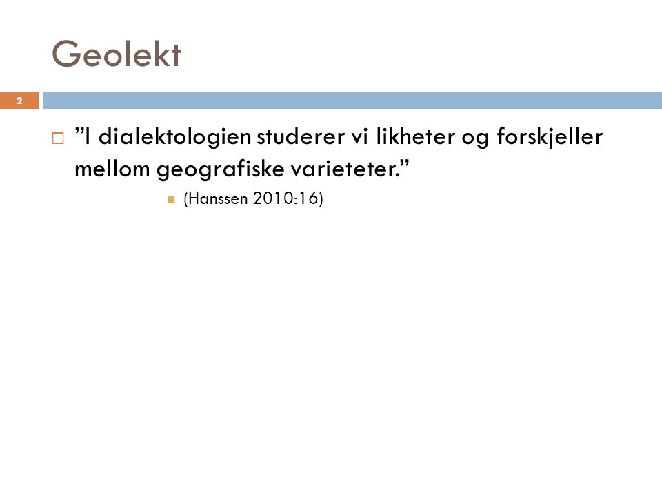 Geolekt 2  I dialektologien studerer vi likheter og forskjeller mellom geografiske varieteter. (Hanssen 2010:16)