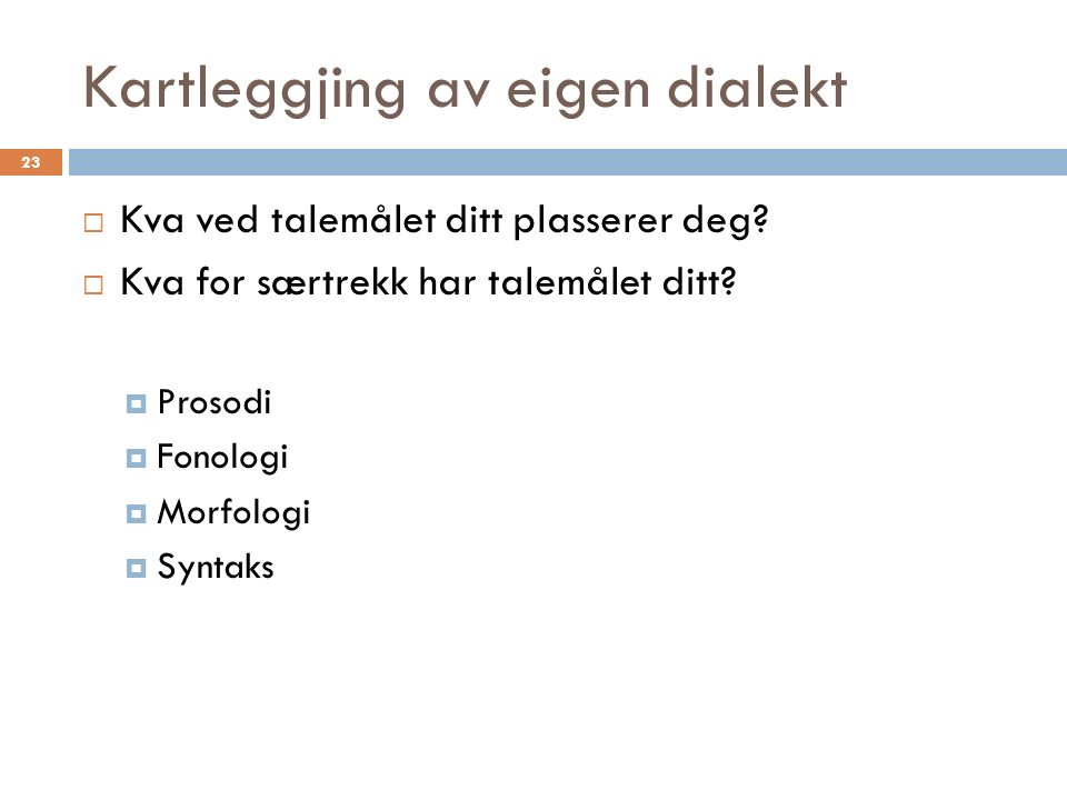 Kartleggjing av eigen dialekt 23  Kva ved talemålet ditt plasserer deg.