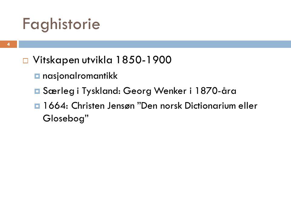 Faghistorie 4  Vitskapen utvikla 1850-1900  nasjonalromantikk  Særleg i Tyskland: Georg Wenker i 1870-åra  1664: Christen Jensøn Den norsk Dictionarium eller Glosebog