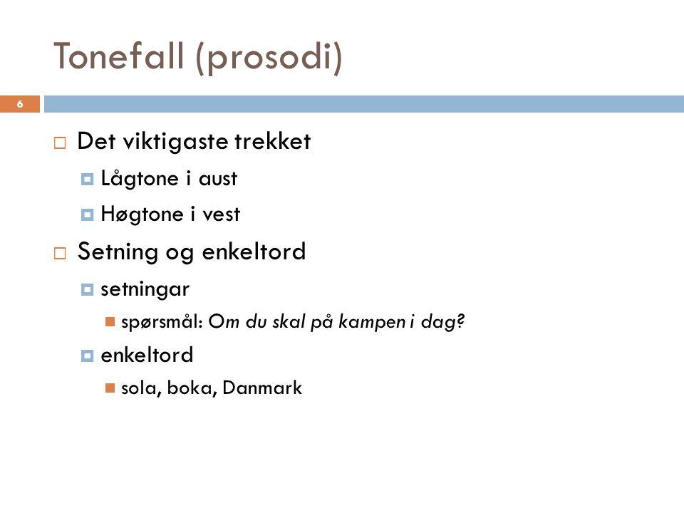 Tonefall (prosodi) 6  Det viktigaste trekket  Lågtone i aust  Høgtone i vest  Setning og enkeltord  setningar spørsmål: Om du skal på kampen i dag.