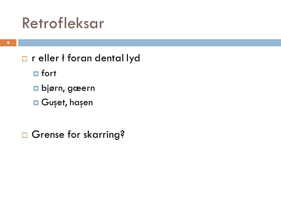 Retrofleksar 9  r eller ł foran dental lyd  fort  bjørn, gæern  Guşet, haşen  Grense for skarring