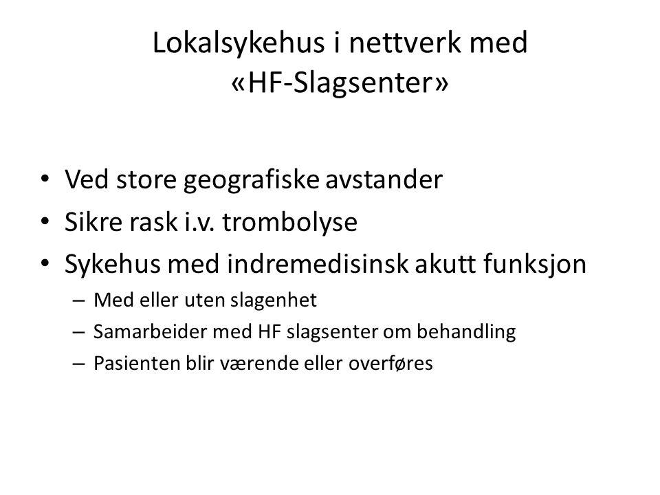 Lokalsykehus i nettverk med «HF-Slagsenter» Ved store geografiske avstander Sikre rask i.v.