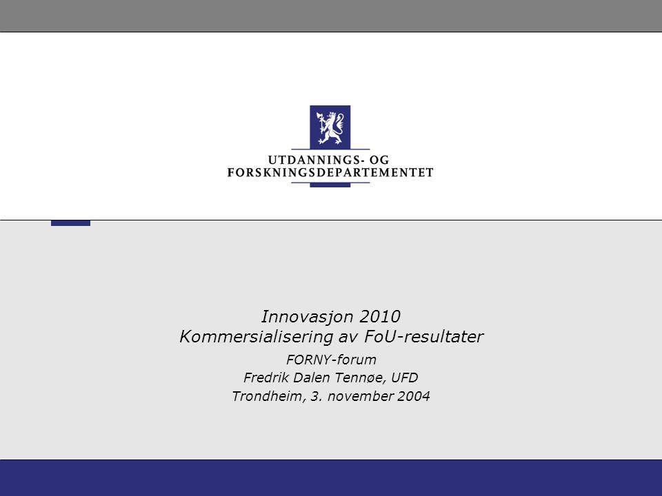Innovasjon 2010 Kommersialisering av FoU-resultater FORNY-forum Fredrik Dalen Tennøe, UFD Trondheim, 3. november 2004