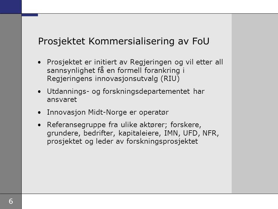 6 Prosjektet Kommersialisering av FoU Prosjektet er initiert av Regjeringen og vil etter all sannsynlighet få en formell forankring i Regjeringens innovasjonsutvalg (RIU) Utdannings- og forskningsdepartementet har ansvaret Innovasjon Midt-Norge er operatør Referansegruppe fra ulike aktører; forskere, grundere, bedrifter, kapitaleiere, IMN, UFD, NFR, prosjektet og leder av forskningsprosjektet