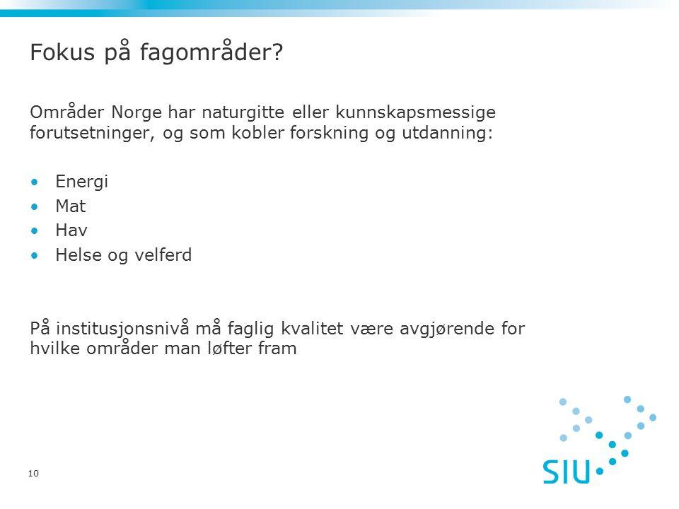 Områder Norge har naturgitte eller kunnskapsmessige forutsetninger, og som kobler forskning og utdanning: Energi Mat Hav Helse og velferd På institusjonsnivå må faglig kvalitet være avgjørende for hvilke områder man løfter fram 10 Fokus på fagområder