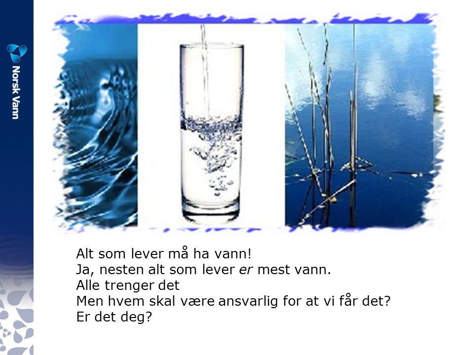 Alt som lever må ha vann. Ja, nesten alt som lever er mest vann.