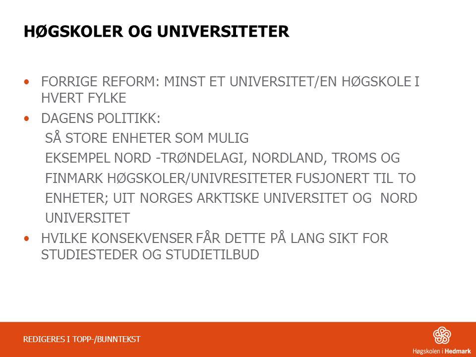 HØGSKOLER OG UNIVERSITETER FORRIGE REFORM: MINST ET UNIVERSITET/EN HØGSKOLE I HVERT FYLKE DAGENS POLITIKK: SÅ STORE ENHETER SOM MULIG EKSEMPEL NORD -TRØNDELAGI, NORDLAND, TROMS OG FINMARK HØGSKOLER/UNIVRESITETER FUSJONERT TIL TO ENHETER; UIT NORGES ARKTISKE UNIVERSITET OG NORD UNIVERSITET HVILKE KONSEKVENSER FÅR DETTE PÅ LANG SIKT FOR STUDIESTEDER OG STUDIETILBUD REDIGERES I TOPP-/BUNNTEKST