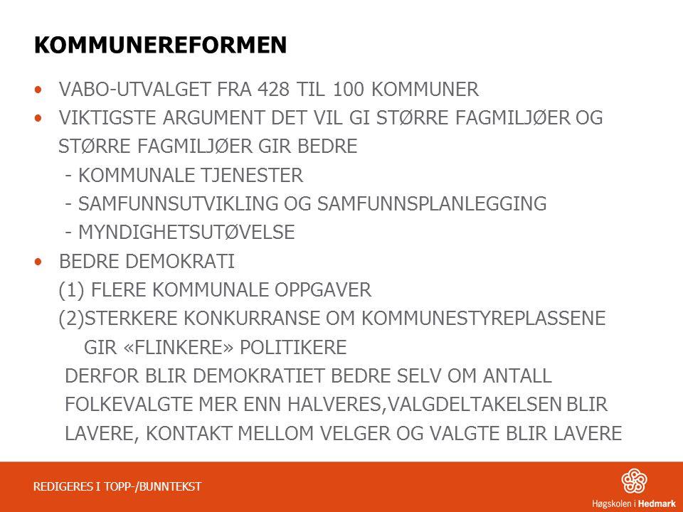 KOMMUNEREFORMEN VABO-UTVALGET FRA 428 TIL 100 KOMMUNER VIKTIGSTE ARGUMENT DET VIL GI STØRRE FAGMILJØER OG STØRRE FAGMILJØER GIR BEDRE - KOMMUNALE TJENESTER - SAMFUNNSUTVIKLING OG SAMFUNNSPLANLEGGING - MYNDIGHETSUTØVELSE BEDRE DEMOKRATI (1) FLERE KOMMUNALE OPPGAVER (2)STERKERE KONKURRANSE OM KOMMUNESTYREPLASSENE GIR «FLINKERE» POLITIKERE DERFOR BLIR DEMOKRATIET BEDRE SELV OM ANTALL FOLKEVALGTE MER ENN HALVERES,VALGDELTAKELSEN BLIR LAVERE, KONTAKT MELLOM VELGER OG VALGTE BLIR LAVERE REDIGERES I TOPP-/BUNNTEKST