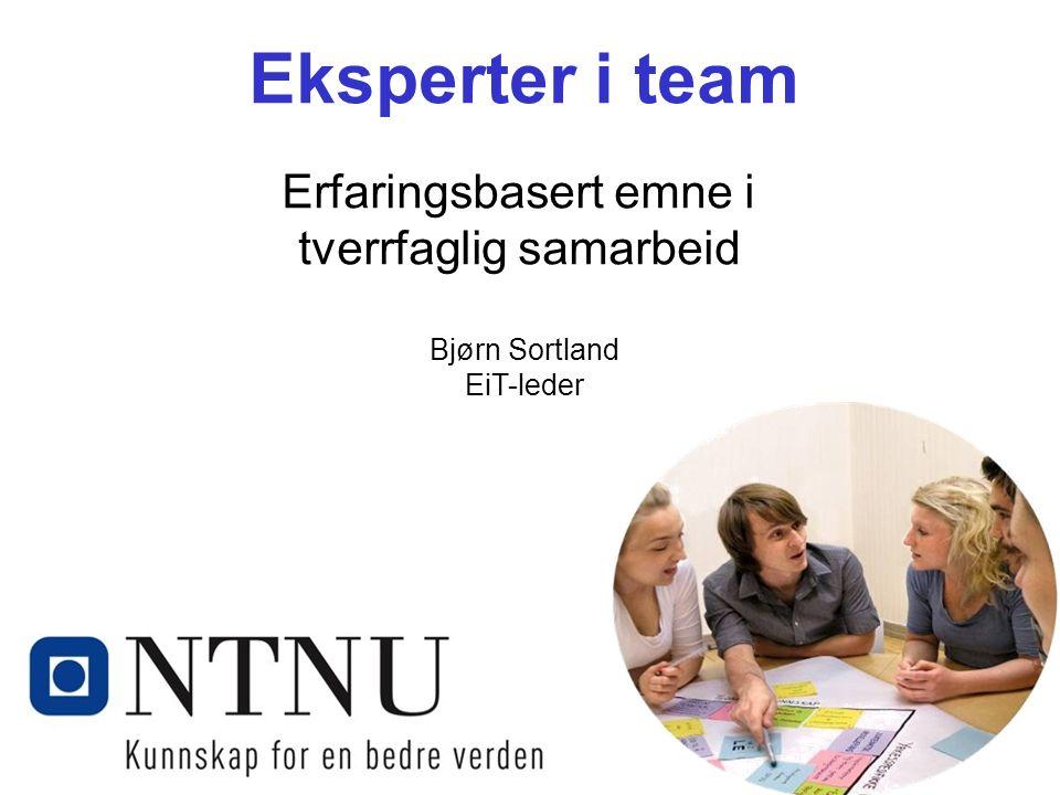 Kunnskap for en bedre verden Eksperter i team Erfaringsbasert emne i tverrfaglig samarbeid Bjørn Sortland EiT-leder