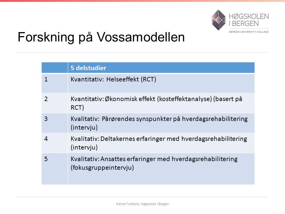 Forskning på Vossamodellen 5 delstudier 1Kvantitativ: Helseeffekt (RCT) 2Kvantitativ: Økonomisk effekt (kosteffektanalyse) (basert på RCT) 3Kvalitativ: Pårørendes synspunkter på hverdagsrehabilitering (intervju) 4Kvalitativ: Deltakernes erfaringer med hverdagsrehabilitering (intervju) 5Kvalitativ: Ansattes erfaringer med hverdagsrehabilitering (fokusgruppeintervju) Hanne Tuntland, Høgskolen i Bergen