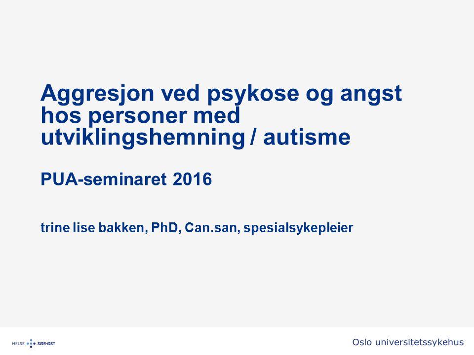 Aggresjon ved psykose og angst hos personer med utviklingshemning / autisme PUA-seminaret 2016 trine lise bakken, PhD, Can.san, spesialsykepleier