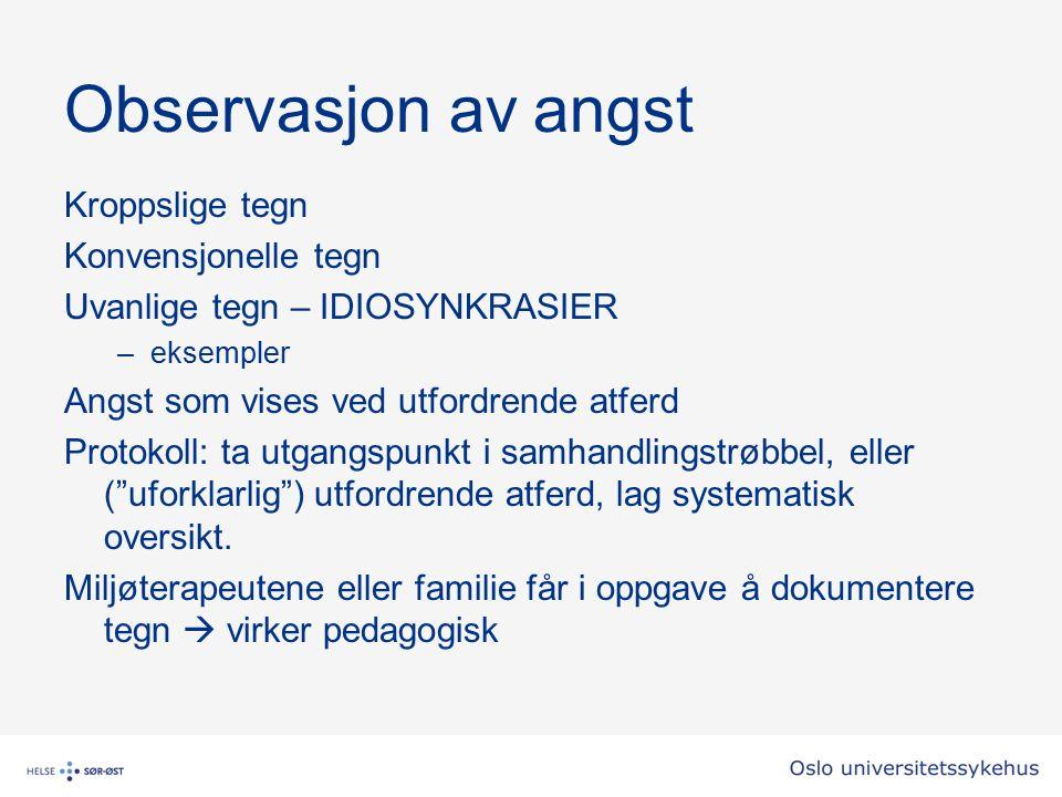 Observasjon av angst Kroppslige tegn Konvensjonelle tegn Uvanlige tegn – IDIOSYNKRASIER –eksempler Angst som vises ved utfordrende atferd Protokoll: t