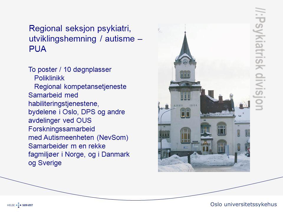 Regional seksjon psykiatri, utviklingshemning / autisme – PUA To poster / 10 døgnplasser Poliklinikk Regional kompetansetjeneste Samarbeid med habiliteringstjenestene, bydelene i Oslo, DPS og andre avdelinger ved OUS Forskningssamarbeid med Autismeenheten (NevSom) Samarbeider m en rekke fagmiljøer i Norge, og i Danmark og Sverige