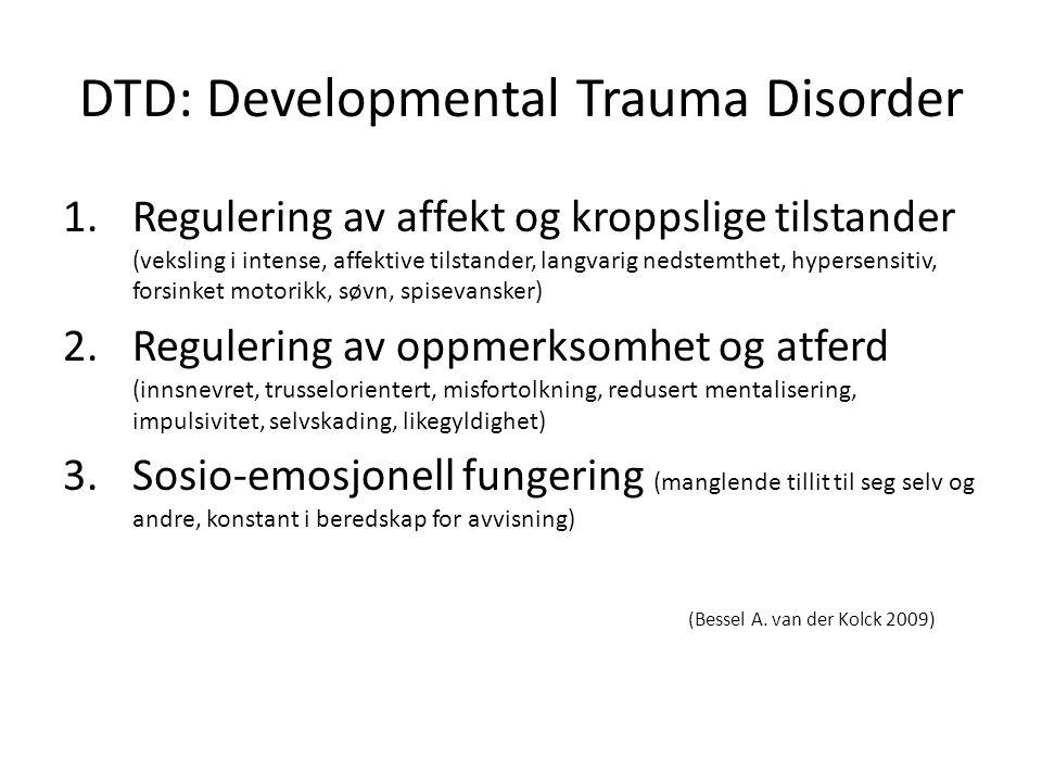 DTD: Developmental Trauma Disorder 1.Regulering av affekt og kroppslige tilstander (veksling i intense, affektive tilstander, langvarig nedstemthet, hypersensitiv, forsinket motorikk, søvn, spisevansker) 2.Regulering av oppmerksomhet og atferd (innsnevret, trusselorientert, misfortolkning, redusert mentalisering, impulsivitet, selvskading, likegyldighet) 3.Sosio-emosjonell fungering (manglende tillit til seg selv og andre, konstant i beredskap for avvisning) (Bessel A.