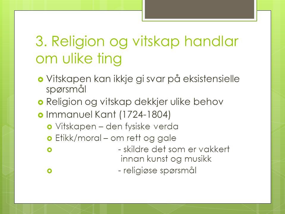 3. Religion og vitskap handlar om ulike ting  Vitskapen kan ikkje gi svar på eksistensielle spørsmål  Religion og vitskap dekkjer ulike behov  Imma