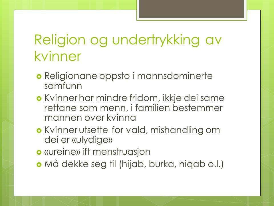 Religion og undertrykking av kvinner  Religionane oppsto i mannsdominerte samfunn  Kvinner har mindre fridom, ikkje dei same rettane som menn, i fam