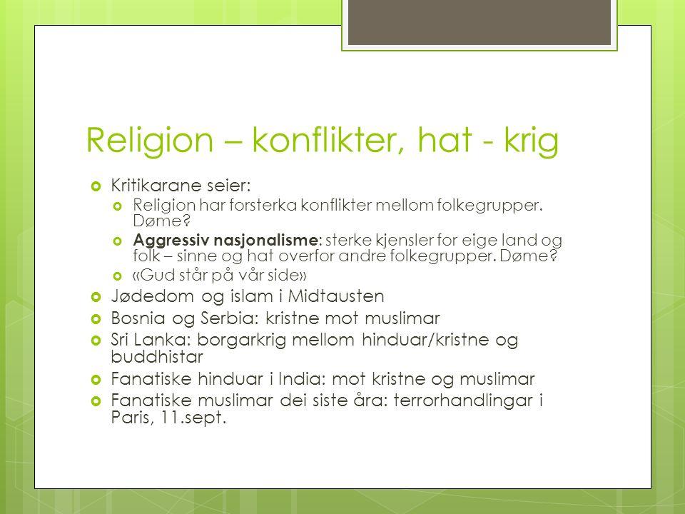 Religion – konflikter, hat - krig  Kritikarane seier:  Religion har forsterka konflikter mellom folkegrupper. Døme?  Aggressiv nasjonalisme : sterk