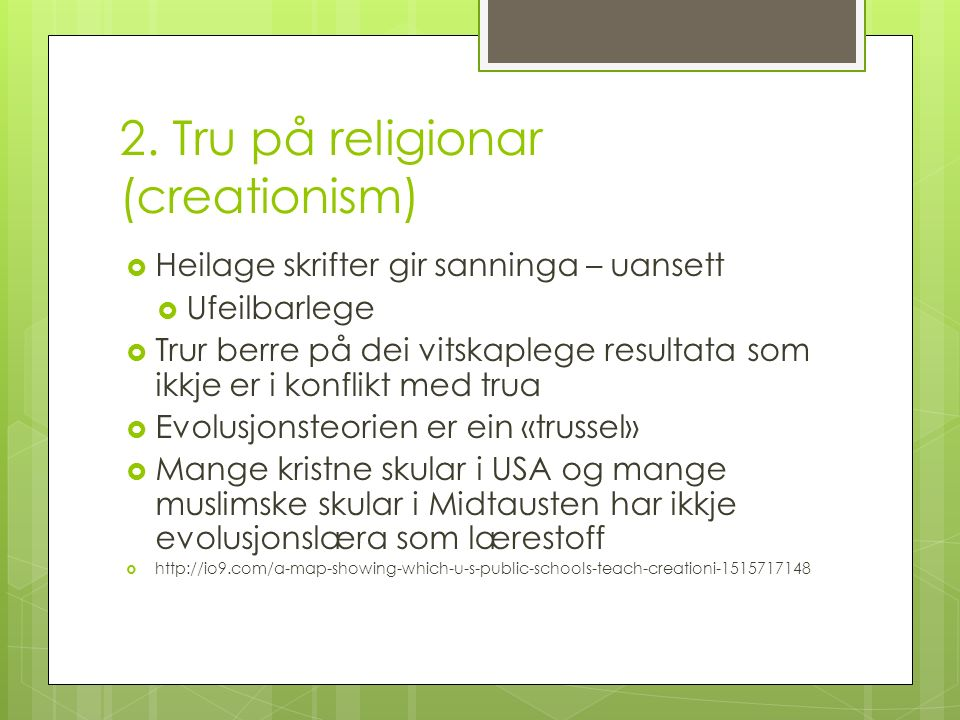 2. Tru på religionar (creationism)  Heilage skrifter gir sanninga – uansett  Ufeilbarlege  Trur berre på dei vitskaplege resultata som ikkje er i k