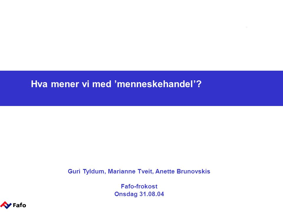 Hva mener vi med 'menneskehandel'? Guri Tyldum, Marianne Tveit, Anette Brunovskis Fafo-frokost Onsdag 31.08.04