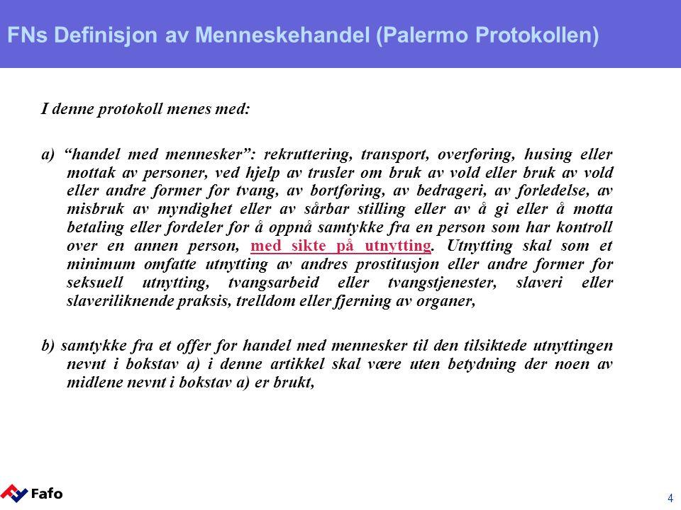 4 FNs Definisjon av Menneskehandel (Palermo Protokollen) I denne protokoll menes med: a) handel med mennesker : rekruttering, transport, overføring, husing eller mottak av personer, ved hjelp av trusler om bruk av vold eller bruk av vold eller andre former for tvang, av bortføring, av bedrageri, av forledelse, av misbruk av myndighet eller av sårbar stilling eller av å gi eller å motta betaling eller fordeler for å oppnå samtykke fra en person som har kontroll over en annen person, med sikte på utnytting.