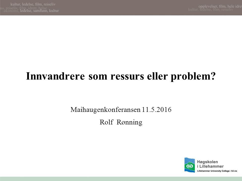 Innvandrere som ressurs eller problem Maihaugenkonferansen 11.5.2016 Rolf Rønning