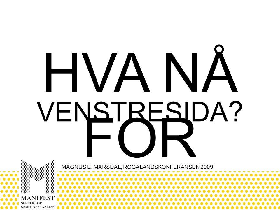 MAGNUS E. MARSDAL, ROGALANDSKONFERANSEN 2009 VENSTRESIDA ? HVA NÅ FOR