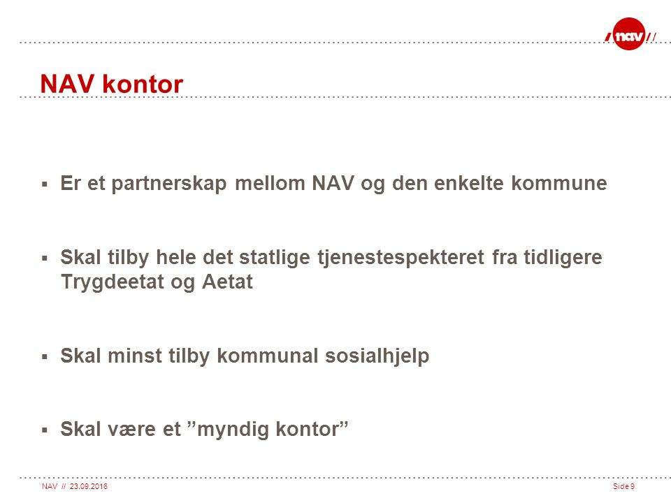 NAV // 23.09.2016Side 9 NAV kontor  Er et partnerskap mellom NAV og den enkelte kommune  Skal tilby hele det statlige tjenestespekteret fra tidligere Trygdeetat og Aetat  Skal minst tilby kommunal sosialhjelp  Skal være et myndig kontor