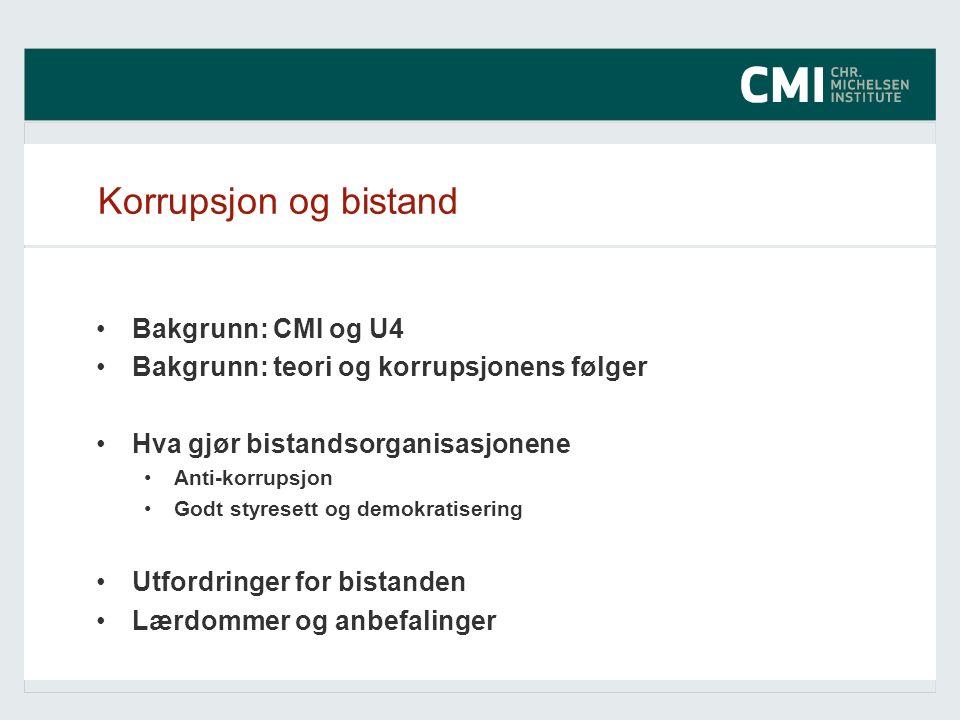 Korrupsjon og bistand Bakgrunn: CMI og U4 Bakgrunn: teori og korrupsjonens følger Hva gjør bistandsorganisasjonene Anti-korrupsjon Godt styresett og demokratisering Utfordringer for bistanden Lærdommer og anbefalinger