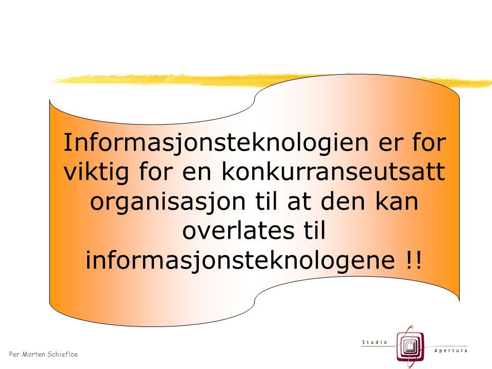Per Morten Schiefloe Informasjonsteknologien er for viktig for en konkurranseutsatt organisasjon til at den kan overlates til informasjonsteknologene !!