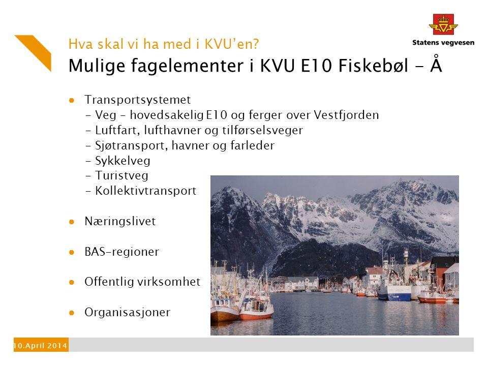 Mulige fagelementer i KVU E10 Fiskebøl - Å ● Transportsystemet - Veg – hovedsakelig E10 og ferger over Vestfjorden - Luftfart, lufthavner og tilførselsveger - Sjøtransport, havner og farleder - Sykkelveg - Turistveg - Kollektivtransport ● Næringslivet ● BAS-regioner ● Offentlig virksomhet ● Organisasjoner Hva skal vi ha med i KVU'en.