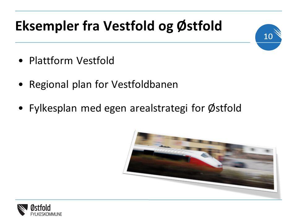 Eksempler fra Vestfold og Østfold Plattform Vestfold Regional plan for Vestfoldbanen Fylkesplan med egen arealstrategi for Østfold 10