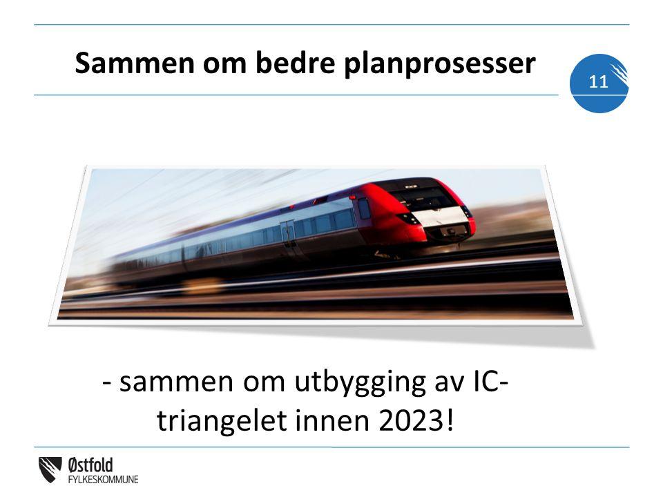 Sammen om bedre planprosesser - sammen om utbygging av IC- triangelet innen 2023! 11