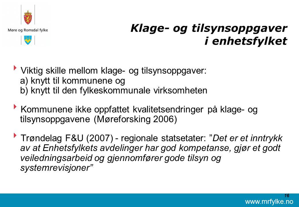www.mrfylke.no 16 Klage- og tilsynsoppgaver i enhetsfylket  Viktig skille mellom klage- og tilsynsoppgaver: a) knytt til kommunene og b) knytt til den fylkeskommunale virksomheten  Kommunene ikke oppfattet kvalitetsendringer på klage- og tilsynsoppgavene (Møreforsking 2006)  Trøndelag F&U (2007) - regionale statsetater: Det er et inntrykk av at Enhetsfylkets avdelinger har god kompetanse, gjør et godt veiledningsarbeid og gjennomfører gode tilsyn og systemrevisjoner