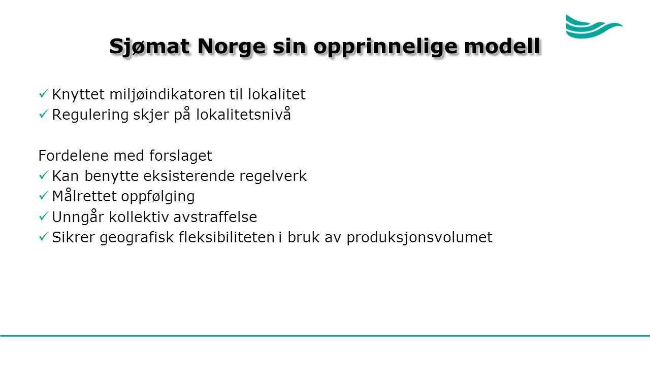Sjømat Norge sin opprinnelige modell Knyttet miljøindikatoren til lokalitet Regulering skjer på lokalitetsnivå Fordelene med forslaget Kan benytte eksisterende regelverk Målrettet oppfølging Unngår kollektiv avstraffelse Sikrer geografisk fleksibiliteten i bruk av produksjonsvolumet