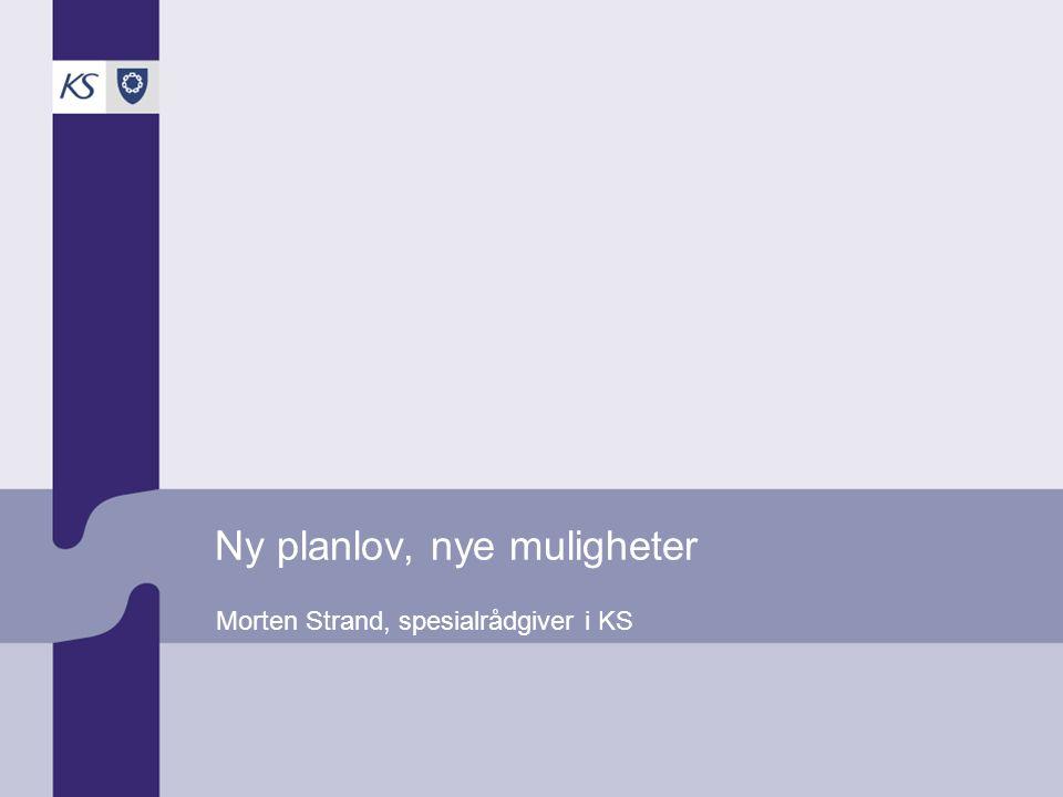 Ny planlov, nye muligheter Morten Strand, spesialrådgiver i KS