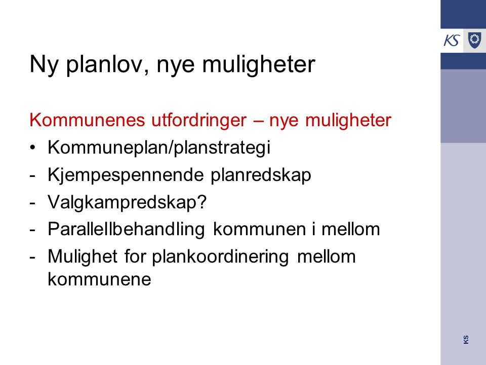 KS Ny planlov, nye muligheter Kommunenes utfordringer – nye muligheter Kommuneplan/planstrategi -Kjempespennende planredskap -Valgkampredskap? -Parall