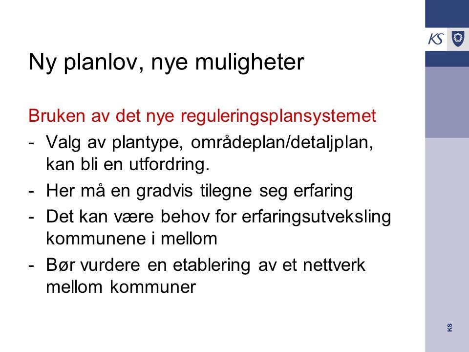 KS Ny planlov, nye muligheter Bruken av det nye reguleringsplansystemet -Valg av plantype, områdeplan/detaljplan, kan bli en utfordring. -Her må en gr