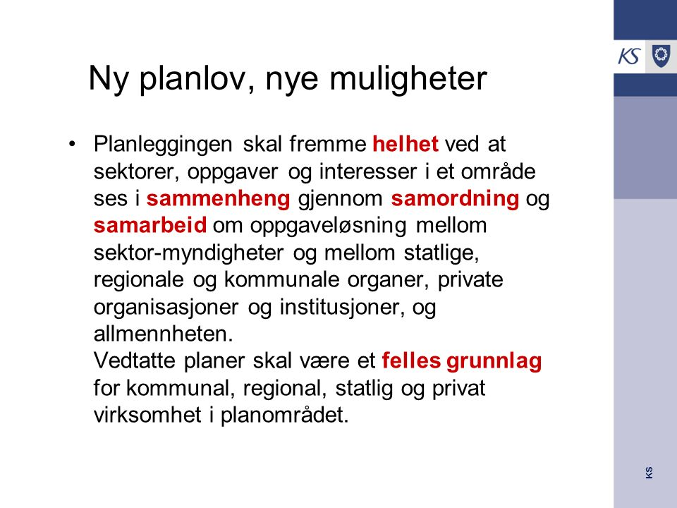 KS Ny planlov, nye muligheter Planleggingen skal fremme helhet ved at sektorer, oppgaver og interesser i et område ses i sammenheng gjennom samordning