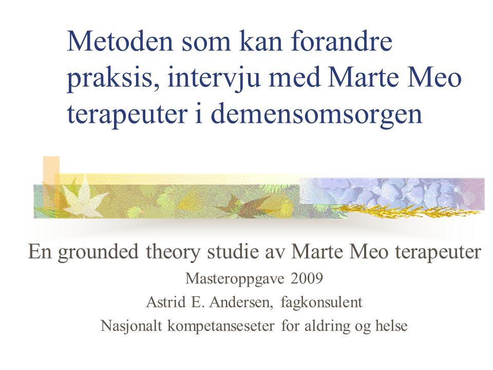 Metoden som kan forandre praksis, intervju med Marte Meo terapeuter i demensomsorgen En grounded theory studie av Marte Meo terapeuter Masteroppgave 2009 Astrid E.