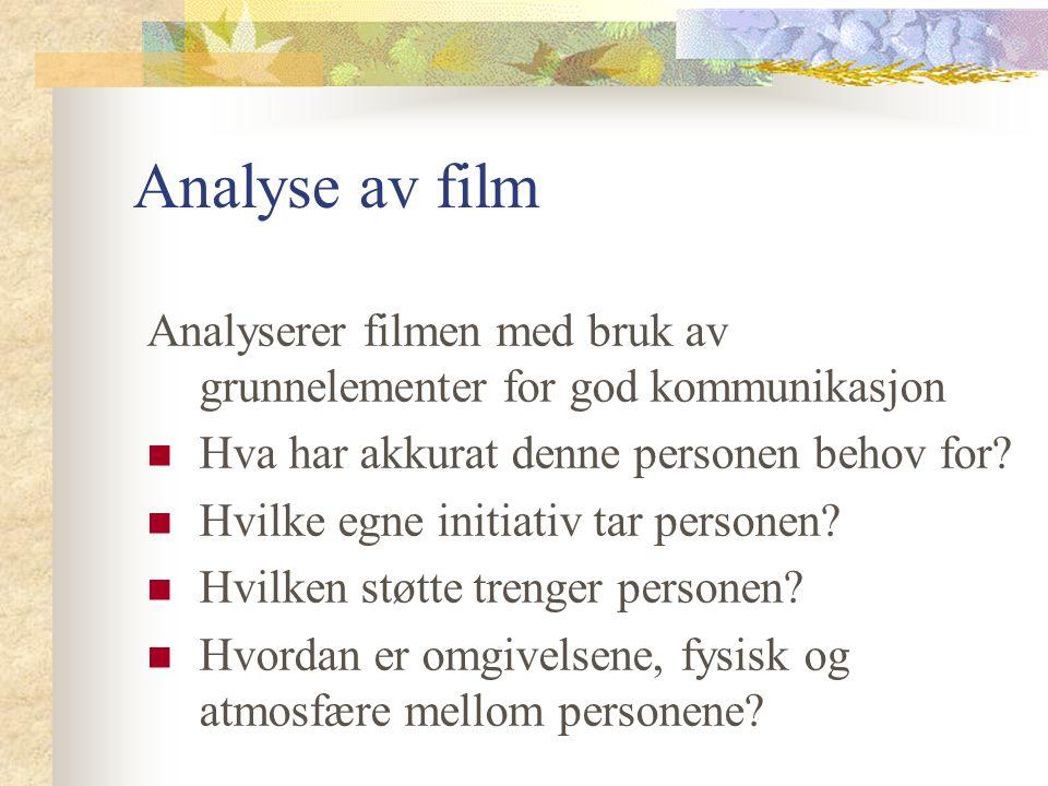 Analyse av film Analyserer filmen med bruk av grunnelementer for god kommunikasjon Hva har akkurat denne personen behov for.