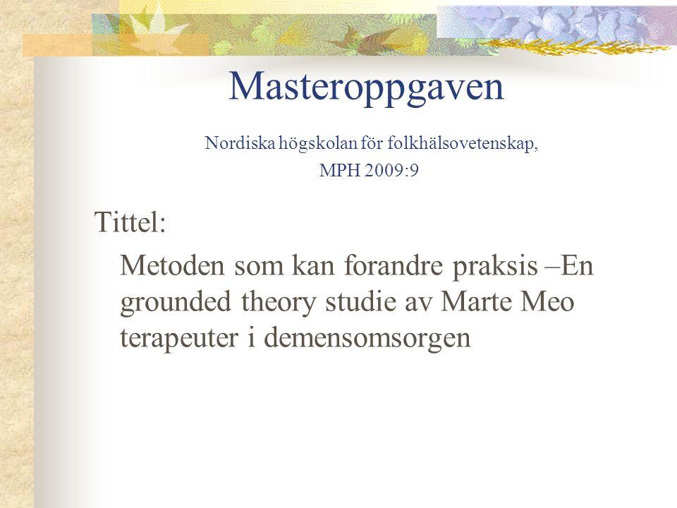 Masteroppgaven Nordiska högskolan för folkhälsovetenskap, MPH 2009:9 Tittel: Metoden som kan forandre praksis –En grounded theory studie av Marte Meo terapeuter i demensomsorgen