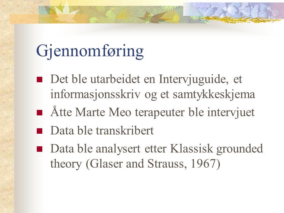 Gjennomføring Det ble utarbeidet en Intervjuguide, et informasjonsskriv og et samtykkeskjema Åtte Marte Meo terapeuter ble intervjuet Data ble transkribert Data ble analysert etter Klassisk grounded theory (Glaser and Strauss, 1967)