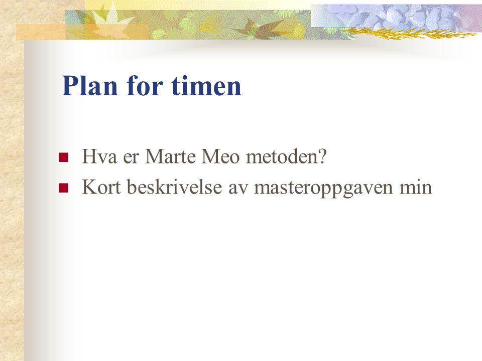 Plan for timen Hva er Marte Meo metoden Kort beskrivelse av masteroppgaven min