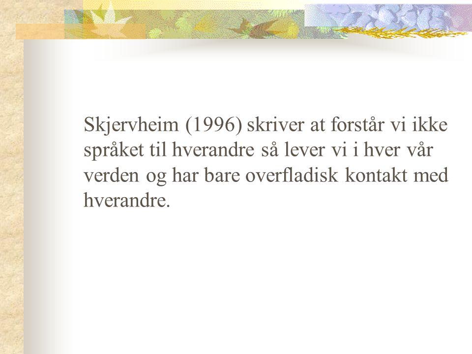 Skjervheim (1996) skriver at forstår vi ikke språket til hverandre så lever vi i hver vår verden og har bare overfladisk kontakt med hverandre.