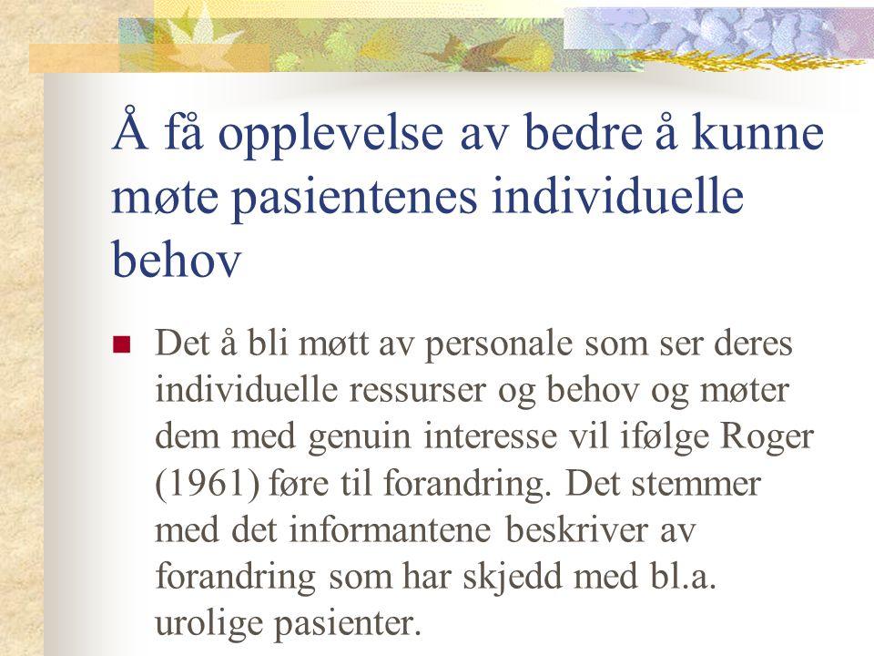 Å få opplevelse av bedre å kunne møte pasientenes individuelle behov Det å bli møtt av personale som ser deres individuelle ressurser og behov og møter dem med genuin interesse vil ifølge Roger (1961) føre til forandring.