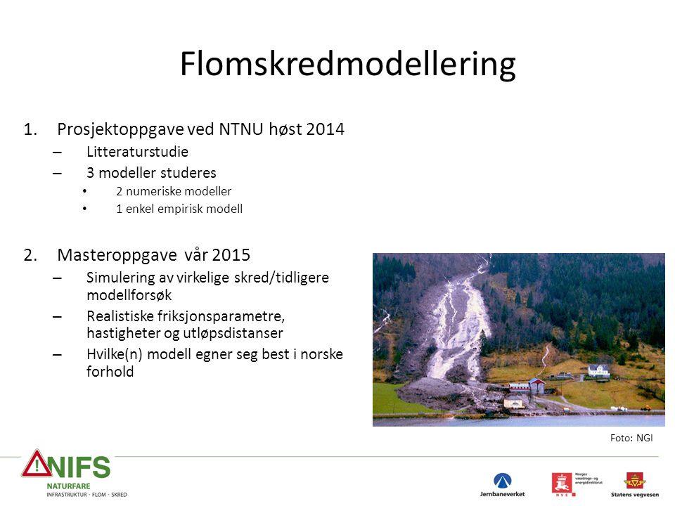 Flomskredmodellering 1.Prosjektoppgave ved NTNU høst 2014 – Litteraturstudie – 3 modeller studeres 2 numeriske modeller 1 enkel empirisk modell 2.Masteroppgave vår 2015 – Simulering av virkelige skred/tidligere modellforsøk – Realistiske friksjonsparametre, hastigheter og utløpsdistanser – Hvilke(n) modell egner seg best i norske forhold a-b Foto: NGI