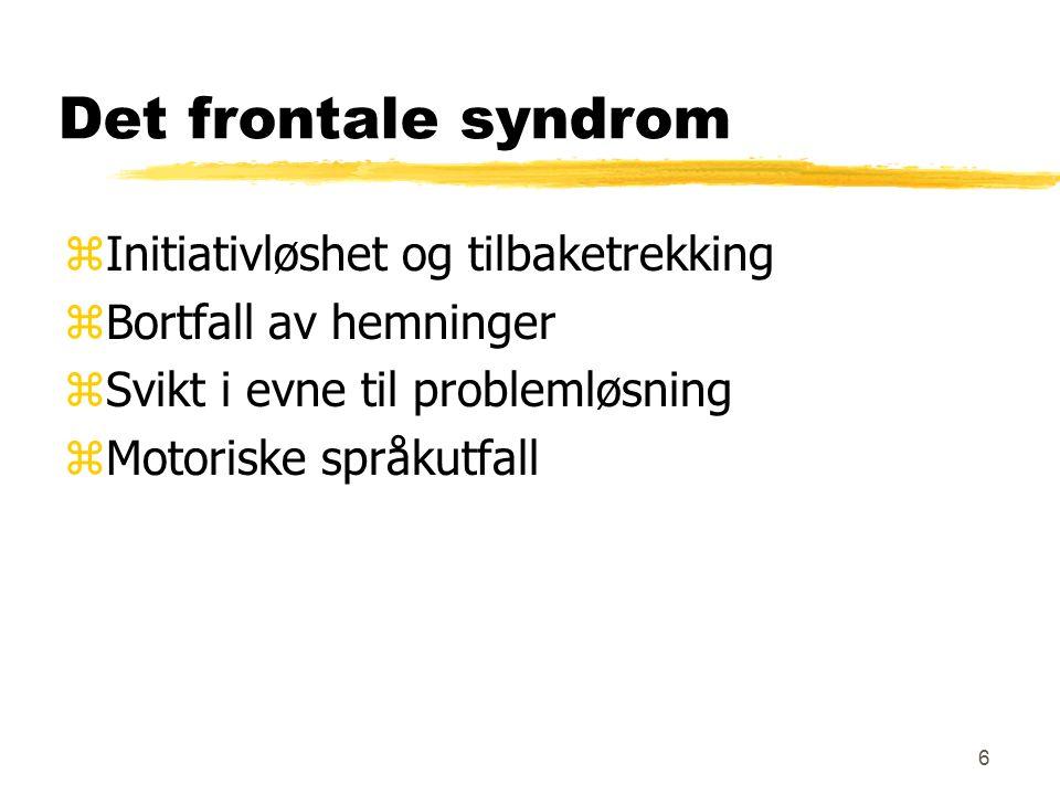 6 Det frontale syndrom zInitiativløshet og tilbaketrekking zBortfall av hemninger zSvikt i evne til problemløsning zMotoriske språkutfall