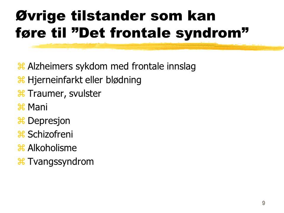 9 Øvrige tilstander som kan føre til Det frontale syndrom zAlzheimers sykdom med frontale innslag zHjerneinfarkt eller blødning zTraumer, svulster zMani zDepresjon zSchizofreni zAlkoholisme zTvangssyndrom z