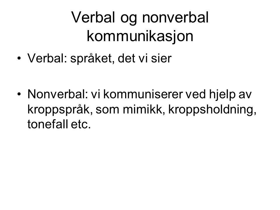 Verbal og nonverbal kommunikasjon Verbal: språket, det vi sier Nonverbal: vi kommuniserer ved hjelp av kroppspråk, som mimikk, kroppsholdning, tonefall etc.