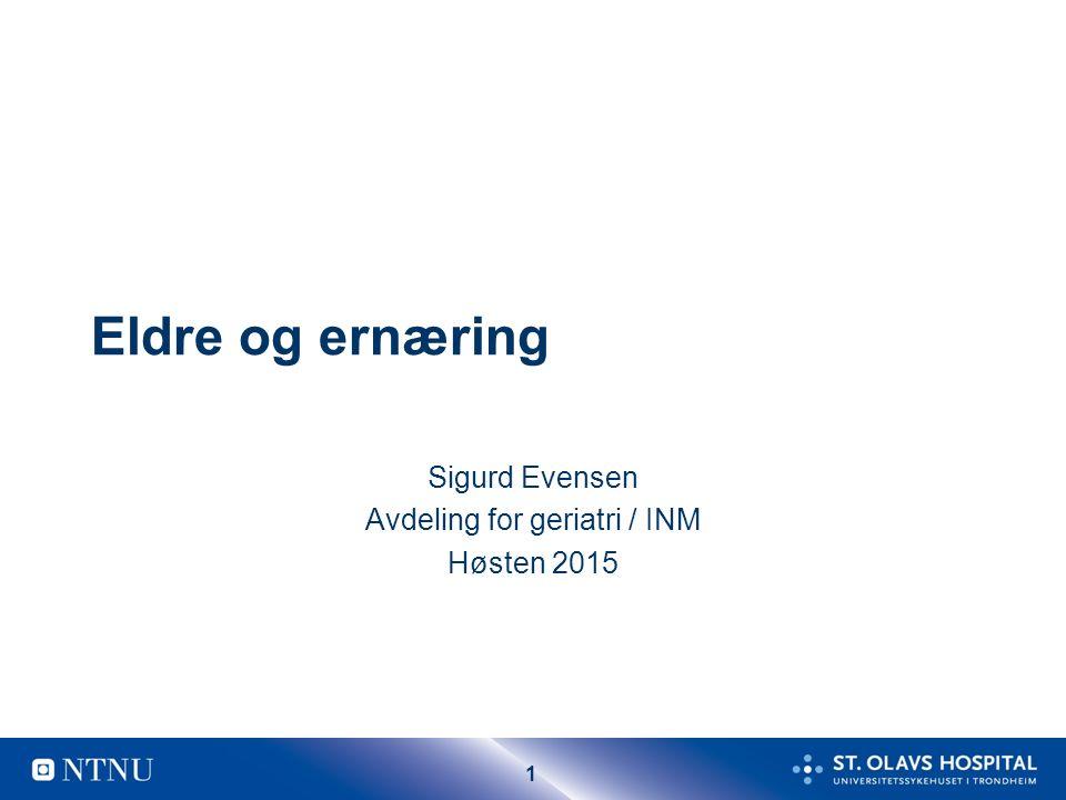 1 Eldre og ernæring Sigurd Evensen Avdeling for geriatri / INM Høsten 2015